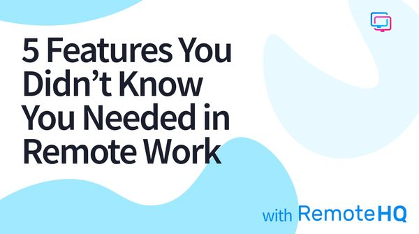 5 Features You Didn't Know You Needed in Remote Work