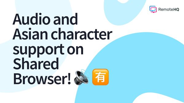 Major updates on Shared Browser are live - audio and Asian character support!